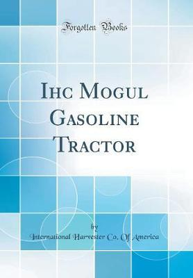 Ihc Mogul Gasoline Tractor (Classic Reprint) by International Harvester Co of America image