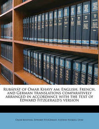 Rub Iy T of Omar Khayy Am: English, French, and German Translations Comparatively Arranged in Accordance with the Text of Edward Fitzgerald's Version by Omar Khayyam