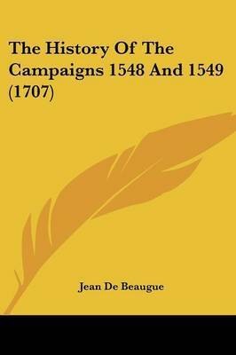 The History of the Campaigns 1548 and 1549 (1707) by Jean De Beaugue