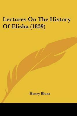 Lectures On The History Of Elisha (1839) by Henry Blunt