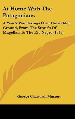 At Home With The Patagonians: A Year's Wanderings Over Untrodden Ground, From The Strait's Of Magellan To The Rio Negro (1873) by George Chaworth Musters