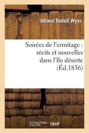 Soirees de L'Ermitage: Recits Et Nouvelles Dans L'Ile Deserte by Johann Rudolf Wyss