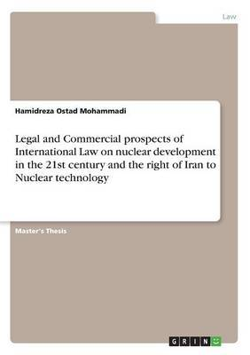 Legal and Commercial Prospects of International Law on Nuclear Development in the 21st Century and the Right of Iran to Nuclear Technology by Hamidreza Ostad Mohammadi