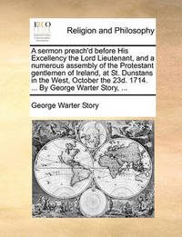 A Sermon Preach'd Before His Excellency the Lord Lieutenant, and a Numerous Assembly of the Protestant Gentlemen of Ireland, at St. Dunstans in the West, October the 23d. 1714. ... by George Warter Story, ... by George (Warter] Story