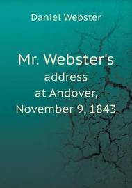 Mr. Webster's Address at Andover, November 9, 1843 by Daniel Webster