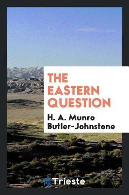 The Eastern Question by H A Munro Butler-Johnstone