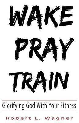 Wake Pray Train by Robert Wagner