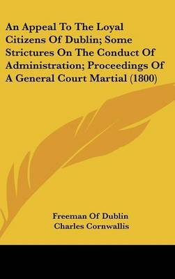 An Appeal To The Loyal Citizens Of Dublin; Some Strictures On The Conduct Of Administration; Proceedings Of A General Court Martial (1800) by Charles Cornwallis image