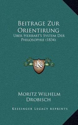 Beitrage Zur Orientirung: Uber Herbart's System Der Philosophie (1834) by Moritz Wilhelm Drobisch
