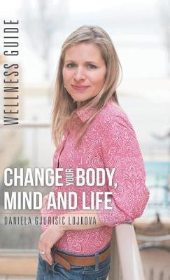 Change Your Body, Mind and Life by Daniela Gjurisic Lojkova image