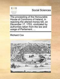 The Proceeding of the Honourable House of Commons of Ireland, in Rejecting the Altered Money-Bill, on December 17, 1753, Vindicated by Authorities Taken from the Law and Usage of Parliament. by Richard Cox