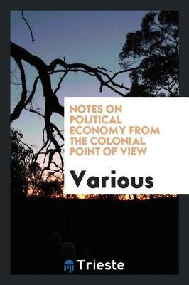 Notes on Political Economy from the Colonial Point of View by Various ~