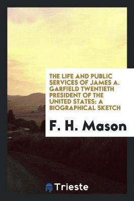 The Life and Public Services of James A. Garfield Twentieth President of the United States by F H Mason