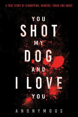 You Shot My Dog and I Love You by * Anonymous
