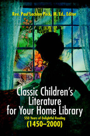 Classic Children's Literature for Your Home Library: 550 Years of Delightful Reading 1450-2000 by Rev. Paul Lachlan Peck M.Ed. image