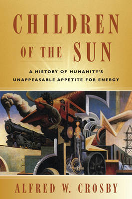 Children of the Sun: A History of Humanity's Unappeasable Appetite for Energy by Alfred W. Crosby image