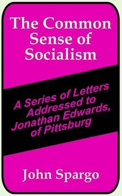 The Common Sense of Socialism: A Series of Letters Addressed to Jonathan Edwards, of Pittsburg by John Spargo image