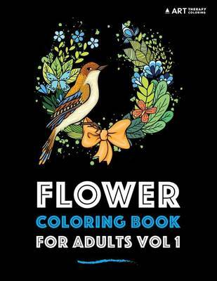 Flower Coloring Book For Adults Vol 1 by Art Therapy Coloring