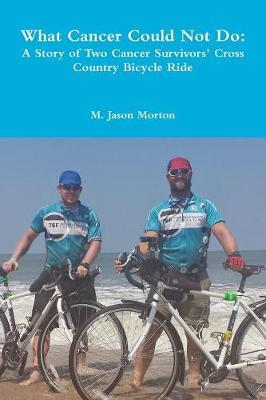 What Cancer Could Not Do: A Story of Two Cancer Survivors' Cross Country Bicycle Ride by M. Jason Morton