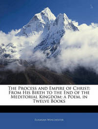 The Process and Empire of Christ: From His Birth to the End of the Meditorial Kingdom; A Poem, in Twelve Books by Elhanan Winchester