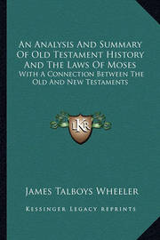 An Analysis and Summary of Old Testament History and the Laws of Moses: With a Connection Between the Old and New Testaments by James Talboys Wheeler