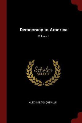 Democracy in America; Volume 1 by Alexis De Tocqueville