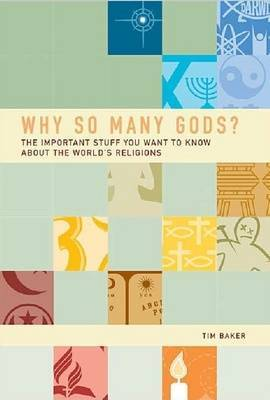 Why So Many Gods?: The Important Stuff You Want to Know About All the World's Religions by Tim Baker image