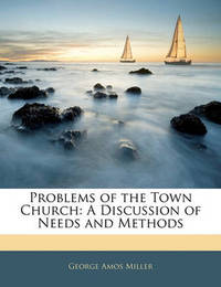 Problems of the Town Church: A Discussion of Needs and Methods by George Amos Miller