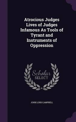 Atrocious Judges Lives of Judges Infamous as Tools of Tyrant and Instruments of Oppression by John Lord Campbell