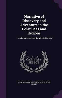 Narrative of Discovery and Adventure in the Polar Seas and Regions by Hugh Murray