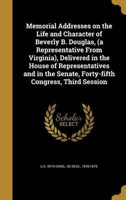 Memorial Addresses on the Life and Character of Beverly B. Douglas, (a Representative from Virginia), Delivered in the House of Representatives and in the Senate, Forty-Fifth Congress, Third Session