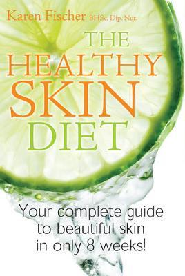 The Healthy Skin Diet: Your Complete Guide to Beautiful Skin in Only 8 weeks by Karen Fischer