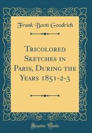 Tricolored Sketches in Paris, During the Years 1851-2-3 (Classic Reprint) by Frank Boott Goodrich image