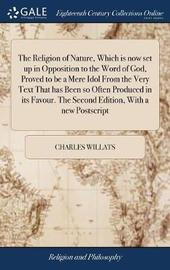The Religion of Nature, Which Is Now Set Up in Opposition to the Word of God, Proved to Be a Mere Idol from the Very Text That Has Been So Often Produced in Its Favour. the Second Edition, with a New PostScript by Charles Willats image