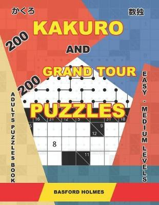 200 Kakuro and 200 Grand Tour puzzles. Adults puzzles book. Easy - medium levels. by Basford Holmes