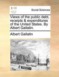 Views of the Public Debt, Receipts & Expenditures of the United States. by Albert Gallatin by Albert Gallatin