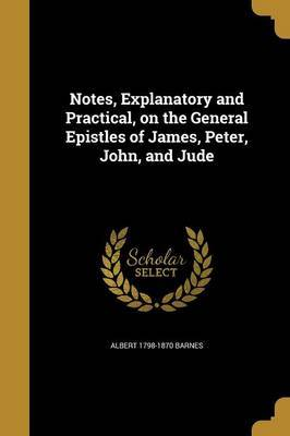 Notes, Explanatory and Practical, on the General Epistles of James, Peter, John, and Jude by Albert 1798-1870 Barnes