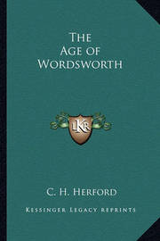 The Age of Wordsworth the Age of Wordsworth by C.H. Herford