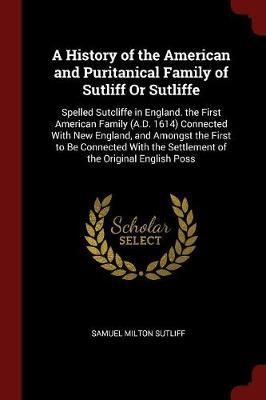 A History of the American and Puritanical Family of Sutliff or Sutliffe by Samuel Milton Sutliff
