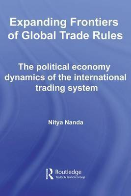Expanding Frontiers of Global Trade Rules: The Political Economy Dynamics of the International Trading System by Nitya Nanda