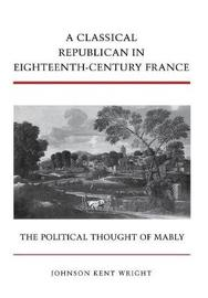 A Classical Republican in Eighteenth-Century France by Johnson Kent Wright