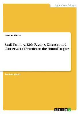 Snail Farming. Risk Factors, Diseases and Conservation Practice in the Humid Tropics by Samuel Ekwu