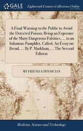 A Final Warning to the Public to Avoid the Detected Poison; Being an Exposure of the Many Dangerous Falsities, ... in an Infamous Pamphlet, Called, an Essay on Bread, ... by P. Markham, ... the Second Edition by My Friend a Physician image