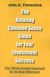 "The Amazing Common Sense Guide for Your Investment Success: The ""Whole Investor"" Approach for the New Millennium by John A Thomchick, Ph.D. image"