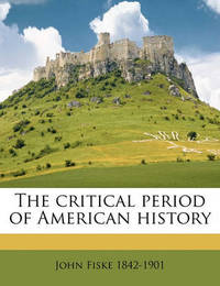 The Critical Period of American History by John Fiske