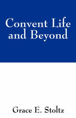 Convent Life and Beyond by Grace E Stoltz