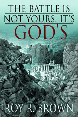 The Battle Is Not Yours, It's God's: Bible Battles by Roy , R. Brown