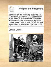 Sermons on the Following Subjects, Viz. ... by Samuel Clarke, D.D. Late Rector of St. Jame's, Westminister. Published from the Author's Manuscript, by John Clarke, D.D. Dean of Sarum. Vol. III. the Eighth Edition, Corrected. Volume 3 of 8 by Samuel Clarke