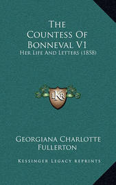 The Countess of Bonneval V1: Her Life and Letters (1858) by Georgiana Charlotte Fullerton