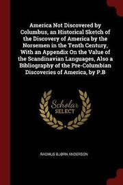 America Not Discovered by Columbus, an Historical Sketch of the Discovery of America by the Norsemen in the Tenth Century, with an Appendix on the Value of the Scandinavian Languages, Also a Bibliography of the Pre-Columbian Discoveries of America, by P.B by Rasmus Bjorn Anderson image
